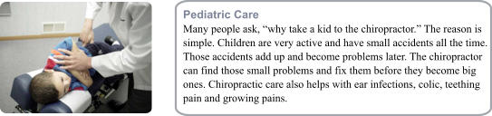 "Pediatric Care Many people ask, ""why take a kid to the chiropractor."" The reason is simple. Children are very active and have small accidents all the time. Those accidents add up and become problems later. The chiropractor can find those small problems and fix them before they become big ones. Chiropractic care also helps with ear infections, colic, teething pain and growing pains."
