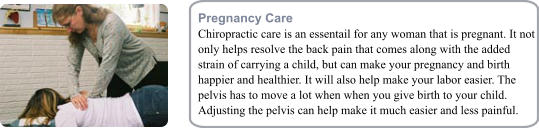 Pregnancy Care Chiropractic care is an essentail for any woman that is pregnant. It not only helps resolve the back pain that comes along with the added strain of carrying a child, but can make your pregnancy and birth happier and healthier. It will also help make your labor easier. The pelvis has to move a lot when when you give birth to your child. Adjusting the pelvis can help make it much easier and less painful.